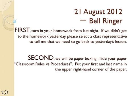 21 August 2012 Bell Ringer 21 August 2012 一 Bell Ringer FIRST, turn in your homework from last night. If we didn't get to the homework yesterday, please.