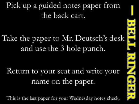 Pick up a guided notes paper from the back cart. Take the paper to Mr. Deutsch's desk and use the 3 hole punch. Return to your seat and write your name.
