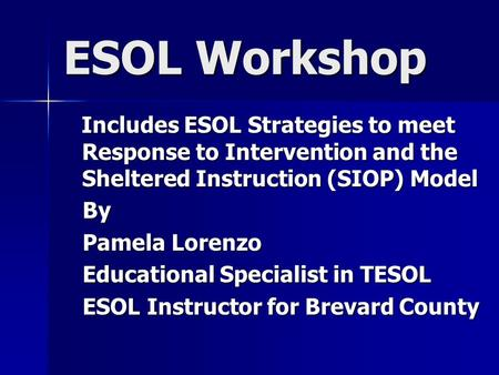 ESOL Workshop Includes ESOL Strategies to meet Response to Intervention and the Sheltered Instruction (SIOP) Model Includes ESOL Strategies to meet Response.