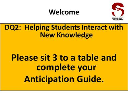 Welcome DQ2: Helping Students Interact with New Knowledge Please sit 3 to a table and complete your Anticipation Guide.