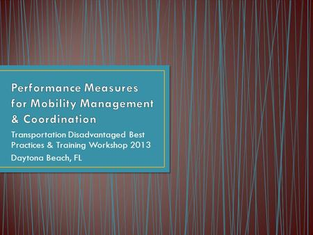 Transportation Disadvantaged Best Practices & Training Workshop 2013 Daytona Beach, FL.