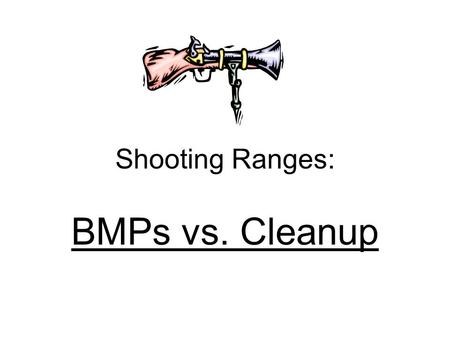 Shooting Ranges: BMPs vs. Cleanup. SHOOTING RANGES: Why do we Care? The lead deposited on a range is not hazardous waste...... as long as it stays on.