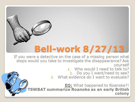 Bell-work 8/27/13 If you were a detective on the case of a missing person what steps would you take to investigate the disappearance? Ask yourself 1. Who.