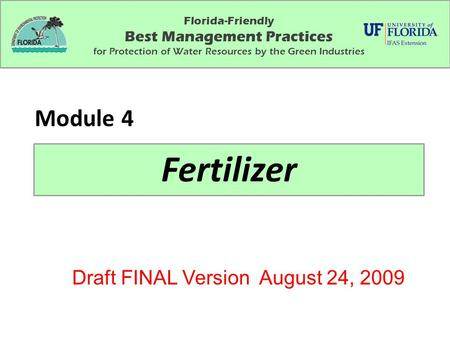 Florida-Friendly Best Management Practices for Protection of Water Resources by the Green Industries Fertilizer Module 4 Draft FINAL Version August 24,