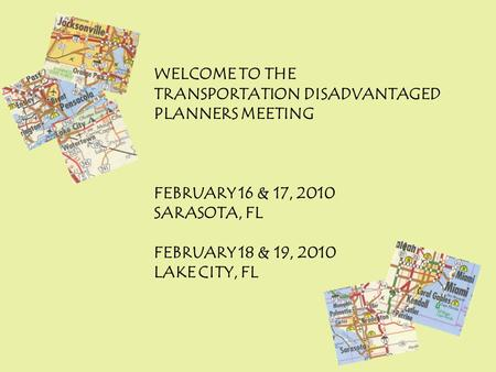 WELCOME TO THE TRANSPORTATION DISADVANTAGED PLANNERS MEETING FEBRUARY 16 & 17, 2010 SARASOTA, FL FEBRUARY 18 & 19, 2010 LAKE CITY, FL.
