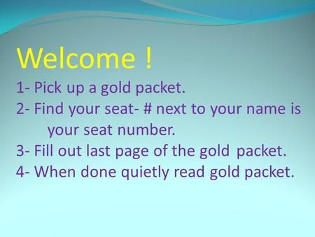 Welcome ! 1- Pick up a gold packet. 2- Find your seat- # next to your name is your seat number. 3- Fill out last page of the gold packet. 4- When done.