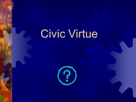 "Civic Virtue. Civic comes from the Latin word ""civitas"" Think of the word ""citizen."" which means ""civilized"" or living in a city."