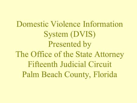 Domestic Violence Information System (DVIS) Presented by The Office of the State Attorney Fifteenth Judicial Circuit Palm Beach County, Florida.