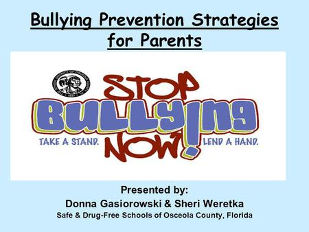 Bullying Prevention Strategies for Parents Presented by: Donna Gasiorowski & Sheri Weretka Safe & Drug-Free Schools of Osceola County, Florida.
