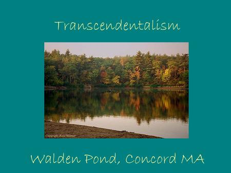 "Transcendentalism Walden Pond, Concord MA. What does ""transcendentalism"" mean? There is an ideal spiritual state which ""transcends"" the physical and empirical."