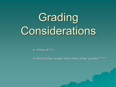 Grading Considerations Value of F's Value of F's Should they weigh more than other grades????? Should they weigh more than other grades?????