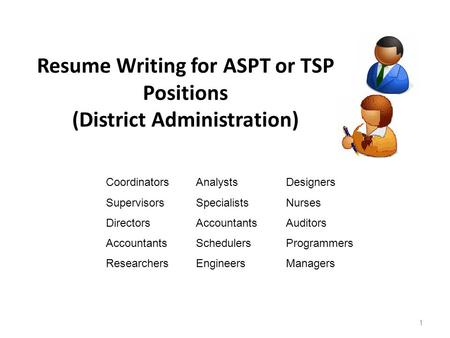 Resume Writing for ASPT or TSP Positions (District Administration) 1 CoordinatorsAnalystsDesigners SupervisorsSpecialistsNurses DirectorsAccountantsAuditors.