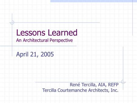 Lessons Learned An Architectural Perspective April 21, 2005 René Tercilla, AIA, REFP Tercilla Courtemanche Architects, Inc.