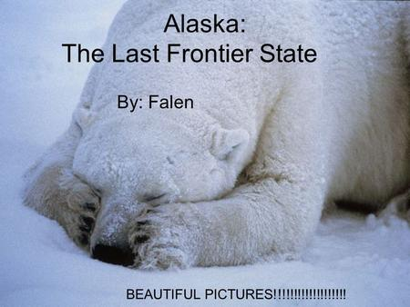 Alaska: The Last Frontier State By: Falen BEAUTIFUL PICTURES!!!!!!!!!!!!!!!!!!!