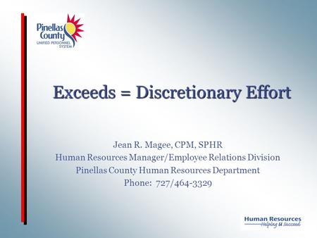 Exceeds = Discretionary Effort Jean R. Magee, CPM, SPHR Human Resources Manager/Employee Relations Division Pinellas County Human Resources Department.