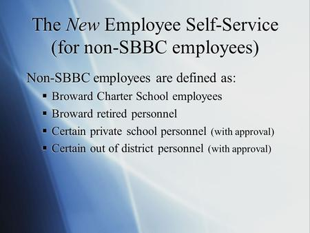 The New Employee Self-Service (for non-SBBC employees) Non-SBBC employees are defined as:  Broward Charter School employees  Broward retired personnel.