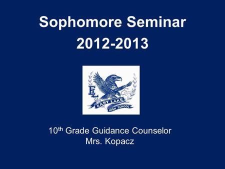 Sophomore Seminar 2012-2013 10 th Grade Guidance Counselor Mrs. Kopacz.