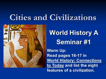 Cities and Civilizations World History A Seminar #1 Warm Up: Read pages 16-17 in World History: Connections to Today and list the eight features of a civilization.