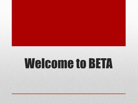 Welcome to BETA. BETA 2013-2014 The purpose of this meeting is to introduce you to the various offerings that are a part of BETA. If you select BETA,