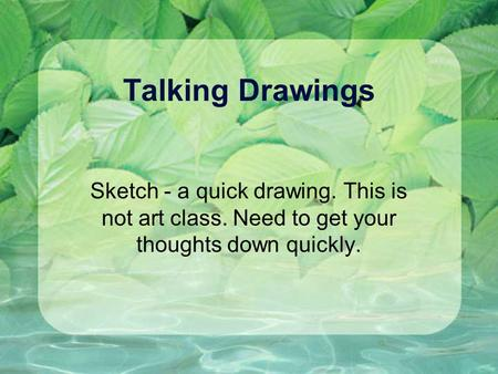 Talking Drawings Sketch - a quick drawing. This is not art class. Need to get your thoughts down quickly.