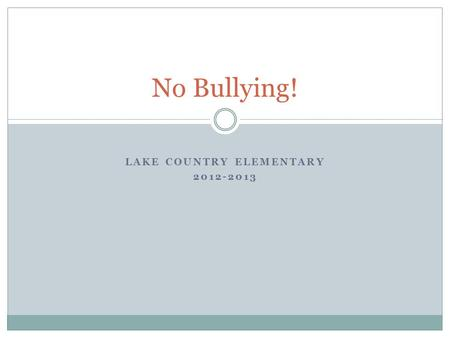 LAKE COUNTRY ELEMENTARY 2012-2013 No Bullying! Goals for This Year Let's begin with the end in mind! To know what bullying is and how it affects people.