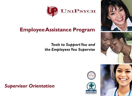 Employee Assistance Program Tools to Support You and the Employees You Supervise Supervisor Orientation.