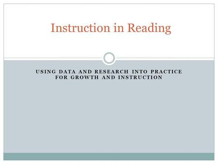 USING DATA AND RESEARCH INTO PRACTICE FOR GROWTH AND INSTRUCTION Instruction in Reading.