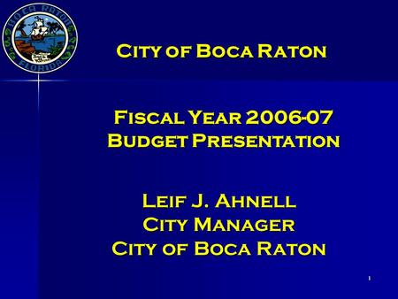 1 Leif J. Ahnell City Manager City of Boca Raton Fiscal Year 2006-07 Budget Presentation City of Boca Raton.