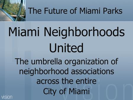 The Future of Miami Parks Miami Neighborhoods United The umbrella organization of neighborhood associations across the entire City of Miami.