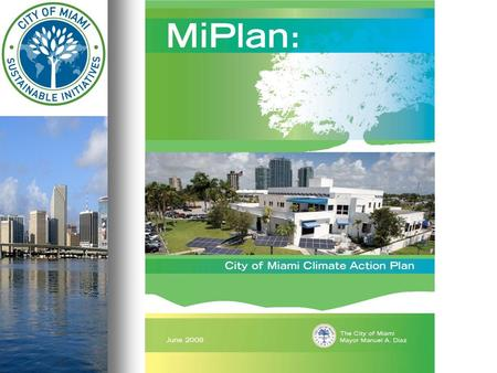 MiPlan City of Miami's Climate Action Plan City of Miami's Climate Action Plan Reduce greenhouse gas emissions from the City of Miami Reduce greenhouse.
