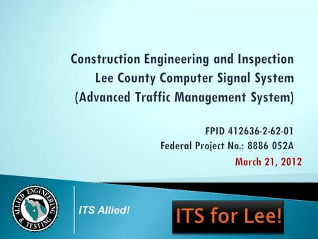 ITS Allied! ITS for Lee!. C E I S E R V I C E S F O R LEE COUNTY COMPUTER SIGNAL SYSTEM UPDATE PHASE I | 0 3. 2 1. 2 0 1 2 ITS Allied! Project Overview.