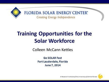 A Research Institute of the University of Central Florida Training Opportunities for the Solar Workforce Colleen McCann Kettles Go SOLAR Fest Fort Lauderdale,