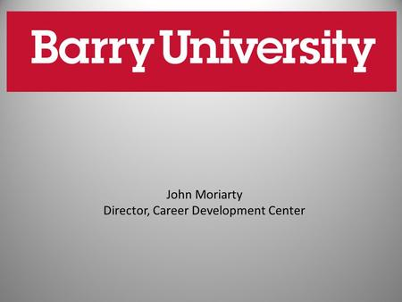 John Moriarty Director, Career Development Center.