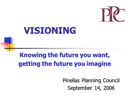 VISIONING Knowing the future you want, getting the future you imagine Pinellas Planning Council September 14, 2006.