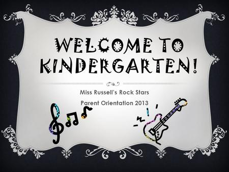 WELCOME TO KINDERGARTEN! Miss Russell's Rock Stars Parent Orientation 2013.