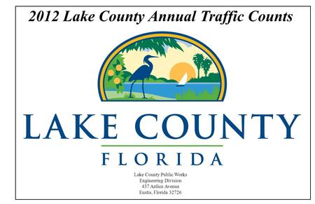2012 Lake County Annual Traffic Counts Lake County Public Works Engineering Division 437 Ardice Avenue Eustis, Florida 32726.