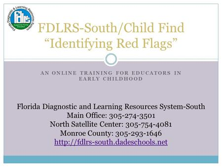 "AN ONLINE TRAINING FOR EDUCATORS IN EARLY CHILDHOOD FDLRS-South/Child Find ""Identifying Red Flags"" Florida Diagnostic and Learning Resources System-South."