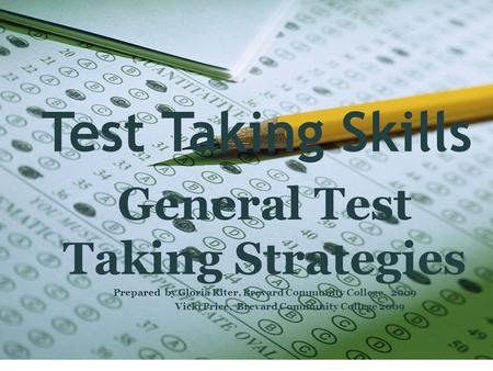 Test Taking Skills General Test Taking Strategies Prepared by Gloria Riter, Brevard Community College, 2009 Vicki Price, Brevard Community College 2009.