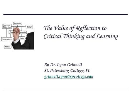 The Value of Reflection to Critical Thinking and Learning By Dr. Lynn Grinnell St. Petersburg College, FL