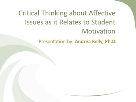 Critical Thinking about Affective Issues as it Relates to Student Motivation Presentation by: Andrea Kelly, Ph.D.