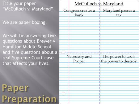 "Title your paper ""McCulloch v. Maryland"". We are paper boxing. We will be answering five questions about Brewer v Hamilton Middle School and five questions."