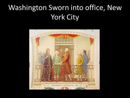 Washington Sworn into office, New York City. Important members of President Washington's Cabinet and Government John Adams as Vice PresidentThomas Jefferson.