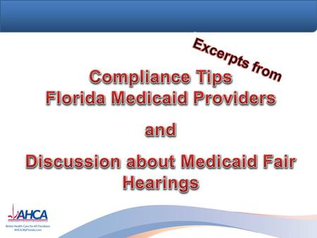 Learning Objectives Share basic Florida Medicaid compliance tips with Florida Medicaid providers Improve compliance with Florida Medicaid policy Refresh.