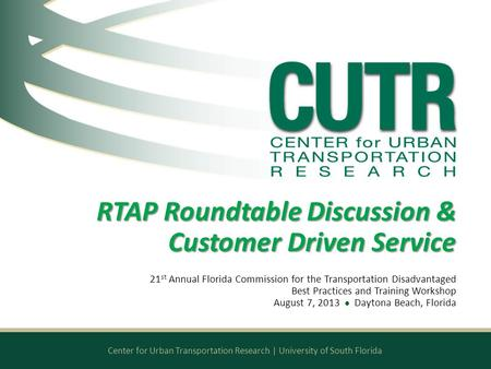 Center for Urban Transportation Research | University of South Florida RTAP Roundtable Discussion & Customer Driven Service 21 st Annual Florida Commission.