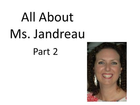 All About Ms. Jandreau Part 2. 2004-2005 I got my first teaching job. I taught 1 st grade at Seminole Springs Elementary in Eustis Florida. I moved from.