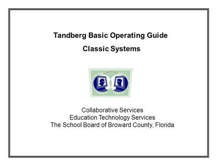 Tandberg Basic Operating Guide Classic Systems Collaborative Services Education Technology Services The School Board of Broward County, Florida.