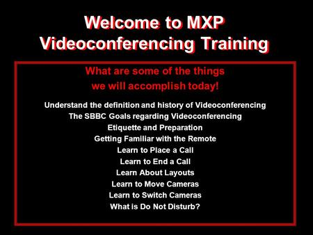 Welcome to MXP Videoconferencing Training What are some of the things we will accomplish today! Understand the definition and history of Videoconferencing.