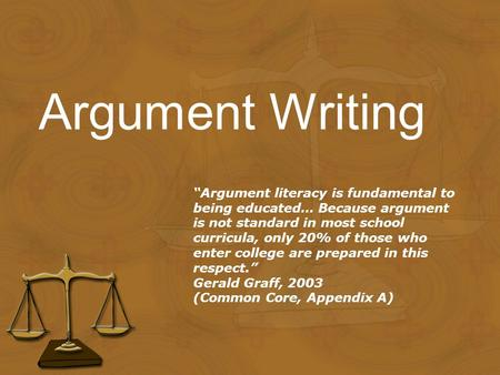 "Argument Writing ""Argument literacy is fundamental to being educated… Because argument is not standard in most school curricula, only 20% of those who."