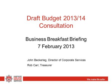 We make life safer Draft Budget 2013/14 Consultation Business Breakfast Briefing 7 February 2013 John Beckerleg, Director of Corporate Services Rob Carr,