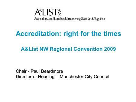 Accreditation: right for the times A&List NW Regional Convention 2009 Chair - Paul Beardmore Director of Housing – Manchester City Council.